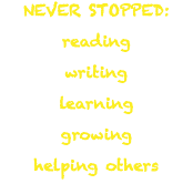 NEVER STOPPED: reading writing learning growing helping others